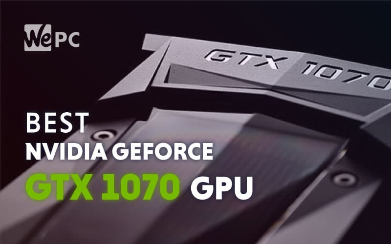 The Best Nvidia GeForce GTX 1070 Graphics Cards